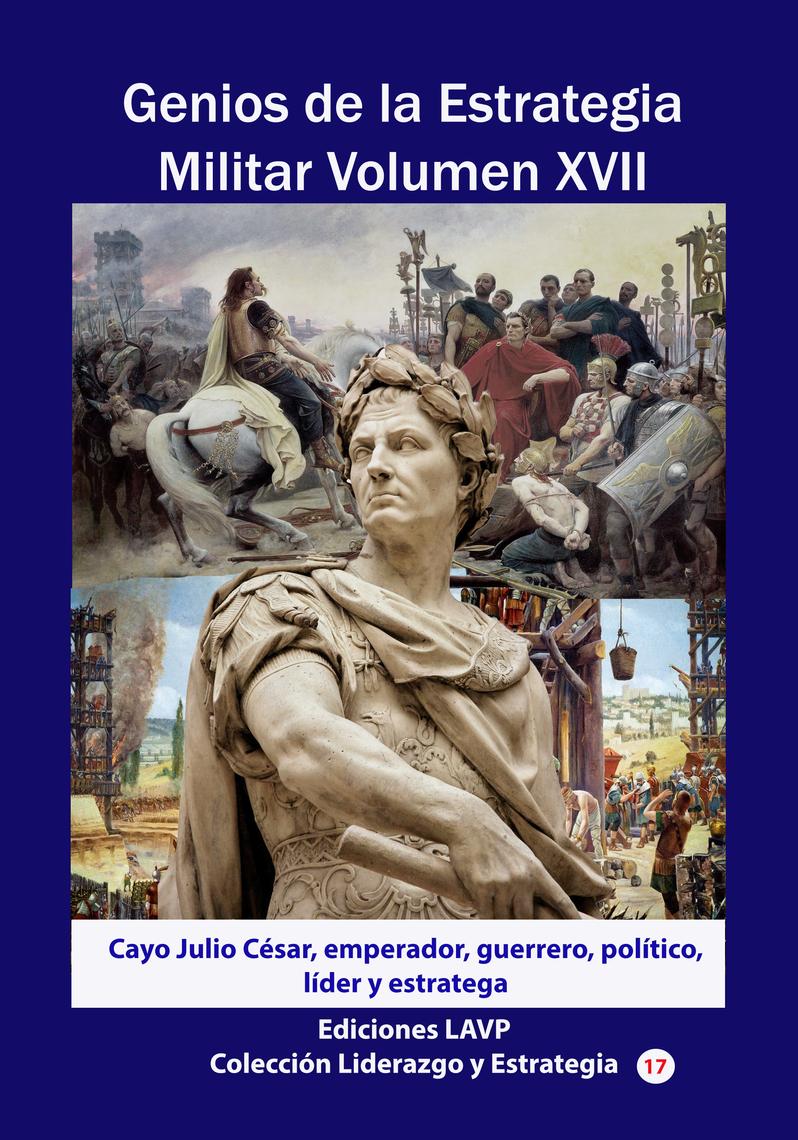 Genios De La Estrategia Militar Volumen Xvii Cayo Julio César Emperador Guerrero Político Líder Y Estratega By Ediciones Lavp Book Read Online
