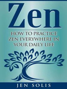 Zen: How to Practice Zen Everywhere in Your Daily Life