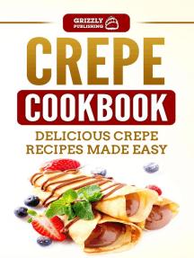 Crepe Cookbook: Delicious Crepe Recipes Made Easy