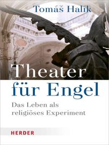 Theater für Engel: Das Leben als religiöses Experiment