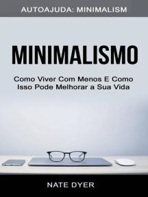 Minimalismo: Como Viver Com Menos E Como Isso Pode Melhorar a Sua Vida (Autoajuda: Minimalism)