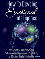How to Develop Emotional Intelligence - A Step-By-Step Guide to Developing Self-Awareness, Improving Your People Skills and Creating Happier Relationships