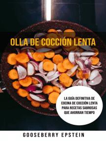 Olla De Cocción Lenta: La Guía Definitiva De Cocina De Cocción Lenta Para Recetas Sabrosas Que Ahorran Tiempo