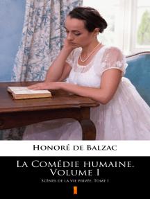 La Comédie humaine. Volume I: Scènes de la vie privée. Tome I