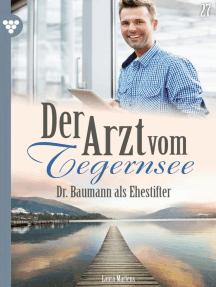 Der Arzt vom Tegernsee 27 – Arztroman: Dr. Baumann als Ehestifter