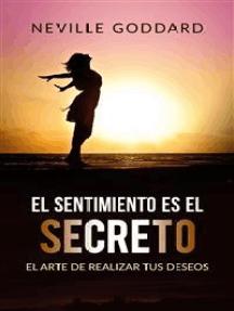 El sentimiento es el secreto (Traducido): El arte de realizar tus deseos