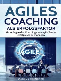 Agiles Coaching als Erfolgsfaktor: Grundlagen des Coachings, um Agile Teams erfolgreich zu managen