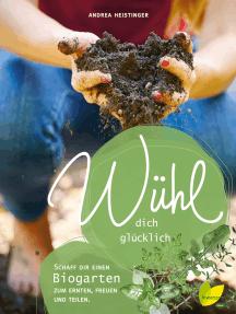 Wühl dich glücklich: Mach dir einen Biogarten zum Ernten, Freuen und Teilen