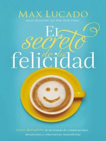 El secreto de la felicidad: Gozo duradero en un mundo de comparaciones, decepciones y expectativas insatisfechas