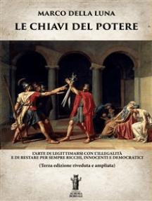 Le Chiavi del Potere: L'arte di legittimarsi con l'illegalità e di restare per sempre ricchi, innocenti e democratici