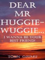 Dear Mr Huggie-Wuggie...I Wanna Be Your Best Friend!