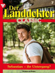 Der Landdoktor Classic 7 – Arztroman: Sebastian - ihr Untergang?