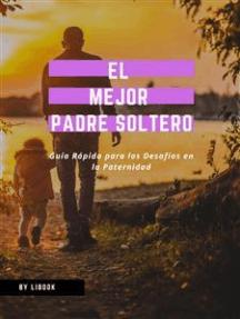 El Mejor Padre Soltero: Guía Rápida para los Desafíos en la Paternidad