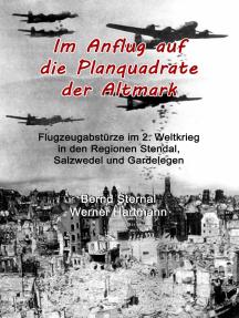 Im Anflug auf die Planquadrate der Altmark: Flugzeugabstürze im 2. Weltkrieg in den Regionen Stendal, Salzwedel und Gardelegen