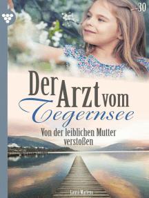 Der Arzt vom Tegernsee 30 – Arztroman: Von der leiblichen Mutter verstoßen