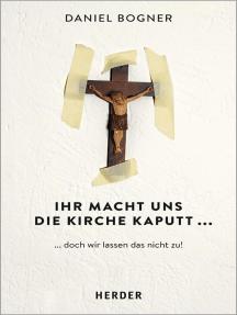 Ihr macht uns die Kirche kaputt...: ...und wie wir das nicht zulassen!