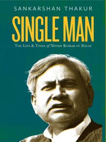 Single Man : The Life and Time of Nitish Kumar of Bihar
