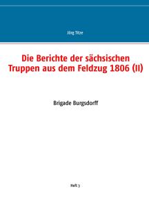 Die Berichte der sächsischen Truppen aus dem Feldzug 1806 (II): Brigade Burgsdorff