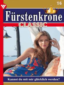 Fürstenkrone Classic 16 – Adelsroman: Kannst du mit mir glücklich werden?