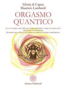 Orgasmo quantico: La via tantrica per ampliare l'onda orgasmica: verso una sessualità appagante e consapevole. Scoperte della Fisica quantistica e sapienza tantrica primordiale.