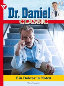 Dr. Daniel Classic 17 – Arztroman: Ein Doktor in Nöten