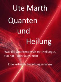 Quanten und Heilung Was die Quantenphysik mit Heilung zu tun hat - oder auch nicht: Eine kritische Beziehungsanalyse