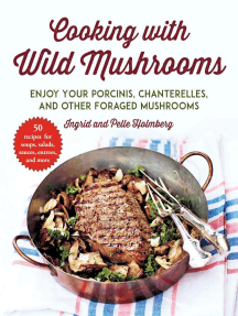 Cooking with Wild Mushrooms: 50 Recipes for Enjoying Your Porcinis, Chanterelles, and Other Foraged Mushrooms