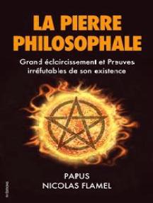 La Pierre Philosophale: Grand éclaircissement et Preuves irréfutables de son existence