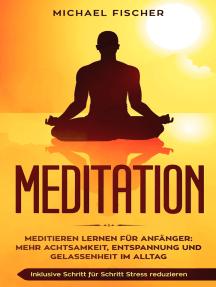 MEDITATION: Meditieren lernen für Anfänger: Mehr Achtsamkeit, Entspannung: Inklusive Schritt für Schritt Stress reduzieren und Gelassenheit im Alltag: