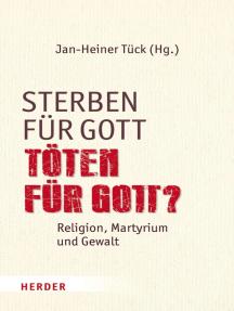 Sterben für Gott - Töten für Gott?: Religion, Martyrium und Gewalt
