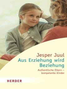 Aus Erziehung wird Beziehung: Authentische Eltern - kompetente Kinder