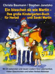 Ein bisschen so wie Martin - Das große Kindergarten-Buch für Herbst und Sankt Martin: Mit 25 bekannten und neuen Liedern fürs Laternenfest, vielen Geschichten und tollen Herbst-Aktionen