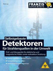 Selbstgebaute Detektoren für Strahlenquellen in der Umwelt: Prüf- und Messgeräte für elektrische und magnetische Felder sowie radioaktive Strahlung