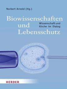 Biowissenschaften und Lebensschutz: Wissenschaften und Kirchen im Dialog
