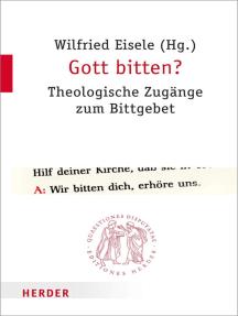 Gott bitten?: Theologische Zugänge zum Bittgebet