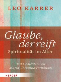 Glaube, der reift: Spiritualität im Alter. Mit Gedichten von Maria-Christina Fernández