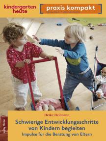 Schwierige Entwicklungsschritte von Kindern begleiten – Impulse für die Beratung von Eltern: kindergarten heute praxis kompakt