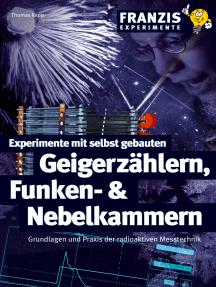 Experimente mit selbst gebauten Geigerzählern, Funken- und Nebelkammern: Grundlagen und Praxis der radioaktiven Messtechnik