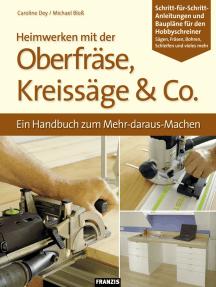 Heimwerken mit der Oberfräse, Kreissäge & Co.: Ein Handbuch zum Mehr-daraus-Machen