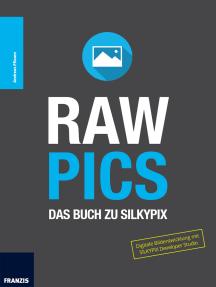 RAW Pics: Das Buch zu SILKYPIX: Digitale Bildentwicklung mit SILKYPIX Developer Studio