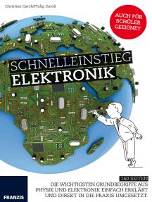 Schnelleinstieg Elektronik: Die wichtigsten Grundbegriffe aus  Physik und Elektronik einfach erklärt  und direkt in die Praxis umgesetzt