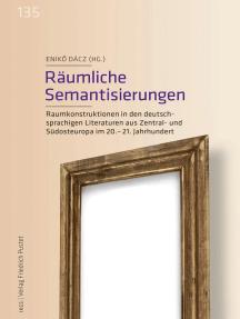 Räumliche Semantisierungen: Raumkonstruktionen in den deutschsprachigen Literaturen aus Zentral- und Südosteuropa im 20.–21. Jahrhundert