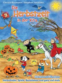 Die Herbstzeit in der Kita: Herbst mit Kindern - Herbstlieder, Spiele, Bastelideen und ganz viel mehr
