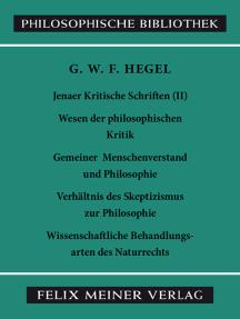 Jenaer Kritische Schriften II: Wesen der philosophischen Kritik - Gemeiner Menschenverstand und Philosophie - Verhältnis des Skeptizismus zur Philosophie - Wissenschaftliche Behandlungsarten des Naturrechts