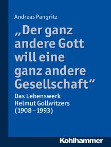 """""""Der ganz andere Gott will eine ganz andere Gesellschaft."""": Das Lebenswerk Helmut Gollwitzers (1908-1993)"""