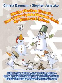 Weiße Flocken überall - Das Lieder-Spiele-Mitmach-Buch für Winter und Schnee: 15 Lieder, Kreativideen, ein Geburtstags-Jahreskalender, Spiele im Schnee, Rezepte und Experimente für die Zeit der Schneemänner und Schneeflocken
