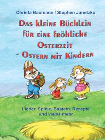Das kleine Büchlein für eine fröhliche Osterzeit: Ostern mit Kindern - Lieder, Spiele, Basteln, Rezepte und vieles mehr