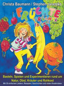 Früchte, Früchte, Früchte - Basteln, Spielen und Experimentieren rund um Natur, Obst, Kräuter und Rohkost: Mit 30 einfachen Liedern, Rezepten, Geschichten und vielen Kreativideen