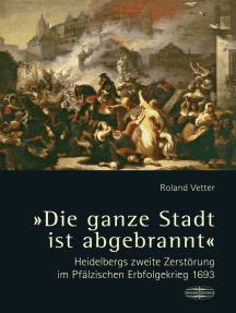 """""""Die ganze Stadt ist abgebrannt"""": Heidelbergs zweite Zerstörung im Pfälzischen Erbfolgekrieg 1693"""
