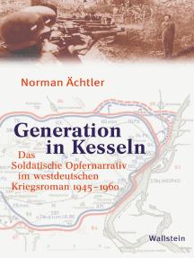Generation in Kesseln: Das Soldatische Opfernarrativ im westdeutschen Kriegsroman 1945-1960
